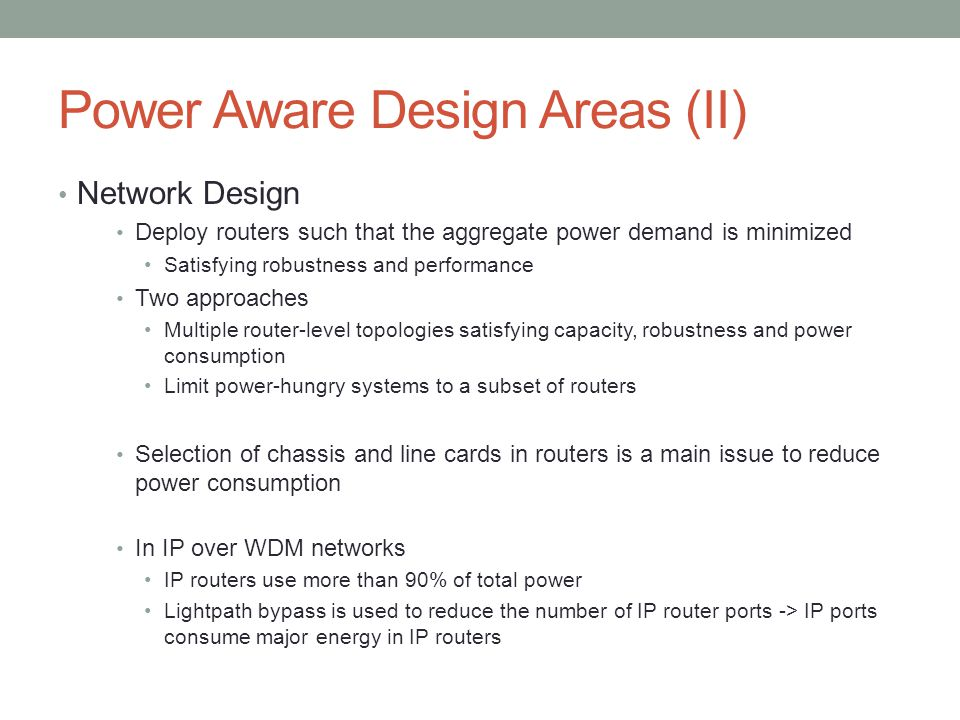 Power Aware Design Areas (II) Network Design Deploy routers such that the aggregate power demand is minimized Satisfying robustness and performance Tw