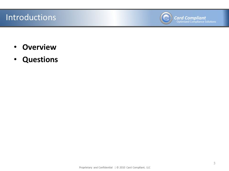 Proprietary and Confidential | © 2010 Card Compliant, LLC Introductions Overview Questions 3