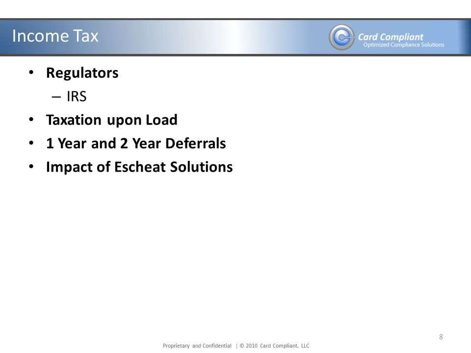 Proprietary and Confidential | © 2010 Card Compliant, LLC Income Tax Regulators – IRS Taxation upon Load 1 Year and 2 Year Deferrals Impact of Escheat Solutions 8