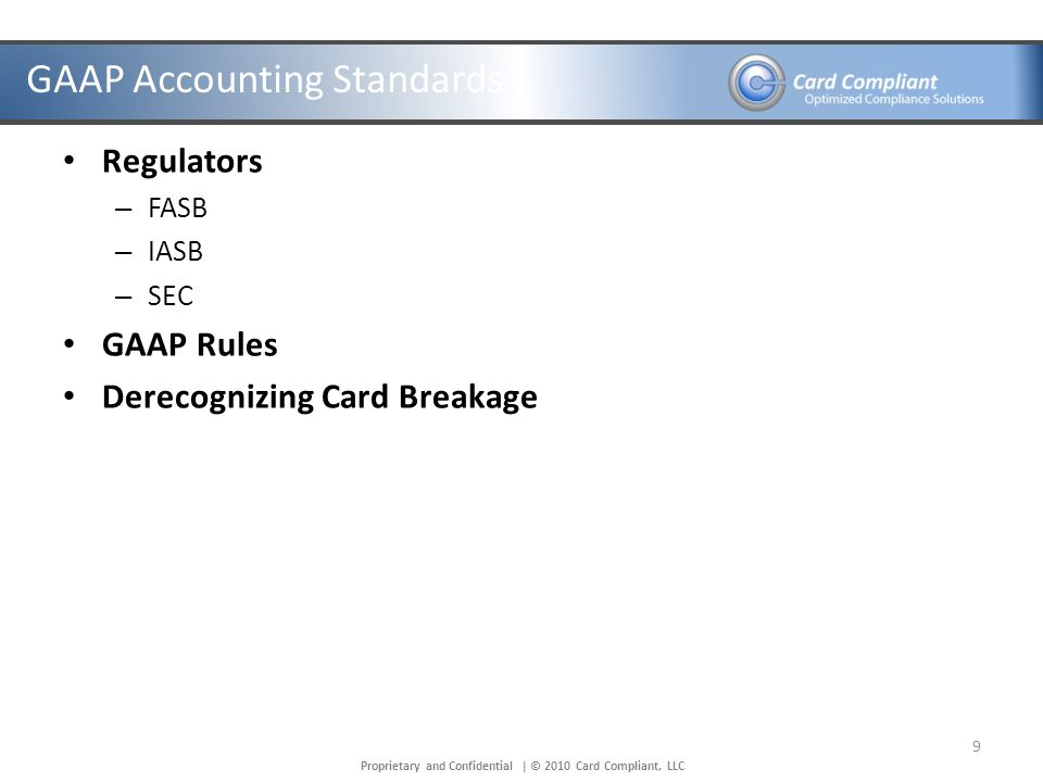 Proprietary and Confidential | © 2010 Card Compliant, LLC GAAP Accounting Standards Regulators – FASB – IASB – SEC GAAP Rules Derecognizing Card Breakage 9