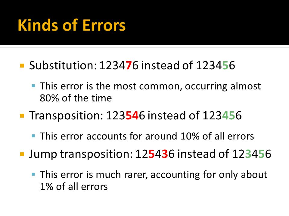 Substitution: 123476 instead of 123456 This error is the most common, occurring almost 80% of the time Transposition: 123546 instead of 123456 This er