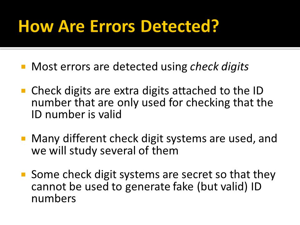 Most errors are detected using check digits Check digits are extra digits attached to the ID number that are only used for checking that the ID number