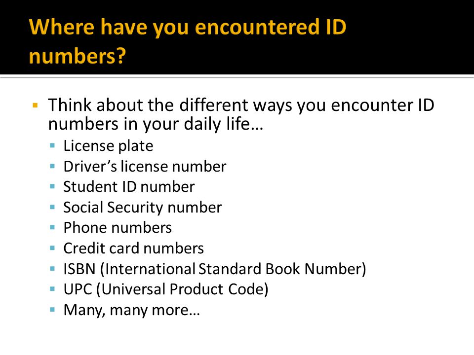 Think about the different ways you encounter ID numbers in your daily life… License plate Drivers license number Student ID number Social Security num
