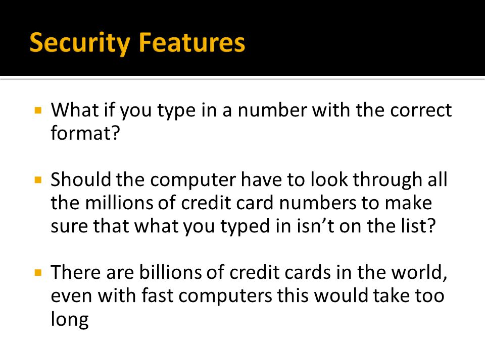 What if you type in a number with the correct format? Should the computer have to look through all the millions of credit card numbers to make sure th