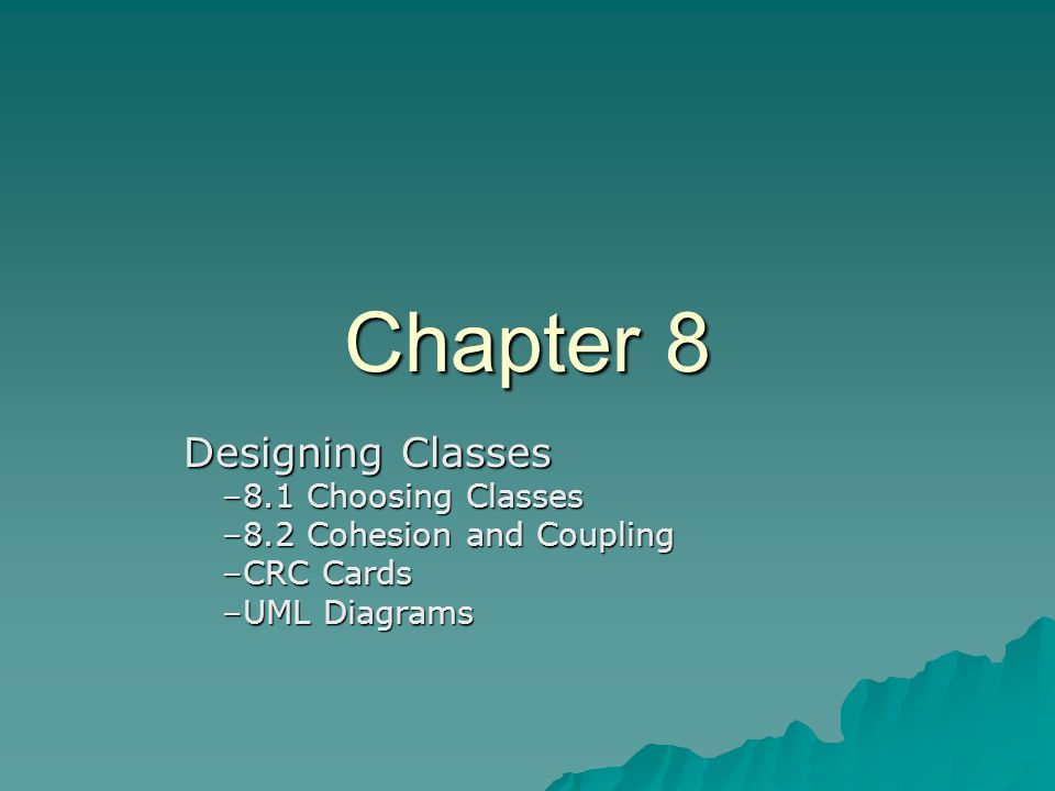 Chapter 8 Designing Classes Designing Classes –8.1 Choosing Classes –8.2 Cohesion and Coupling –CRC Cards –UML Diagrams