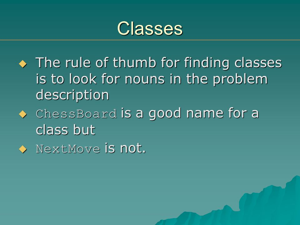 The rule of thumb for finding classes is to look for nouns in the problem description The rule of thumb for finding classes is to look for nouns in the problem description ChessBoard is a good name for a class but ChessBoard is a good name for a class but NextMove is not.