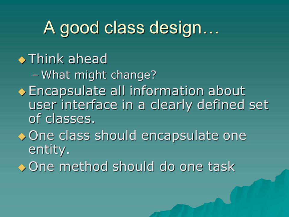 A good class design… Think ahead Think ahead –What might change.