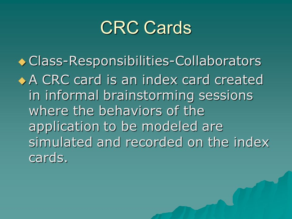CRC Cards Class-Responsibilities-Collaborators Class-Responsibilities-Collaborators A CRC card is an index card created in informal brainstorming sessions where the behaviors of the application to be modeled are simulated and recorded on the index cards.