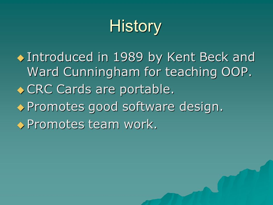 History Introduced in 1989 by Kent Beck and Ward Cunningham for teaching OOP.