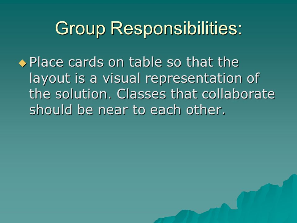 Group Responsibilities: Place cards on table so that the layout is a visual representation of the solution.