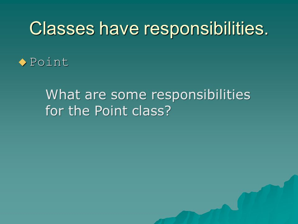 Classes have responsibilities. Point Point What are some responsibilities for the Point class?