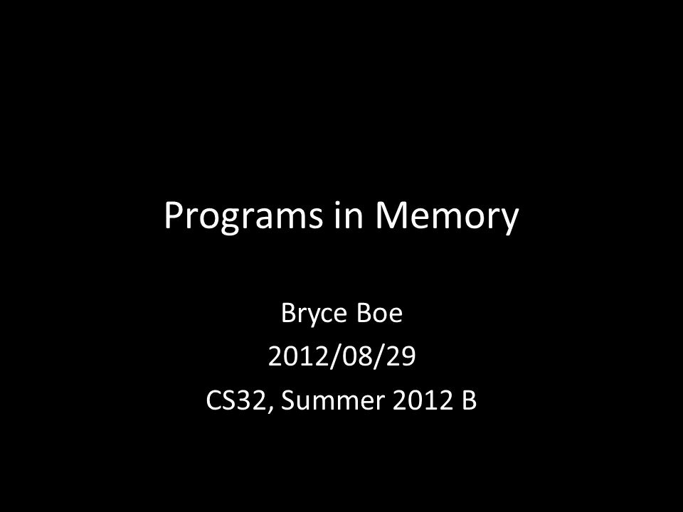 Programs in Memory Bryce Boe 2012/08/29 CS32, Summer 2012 B