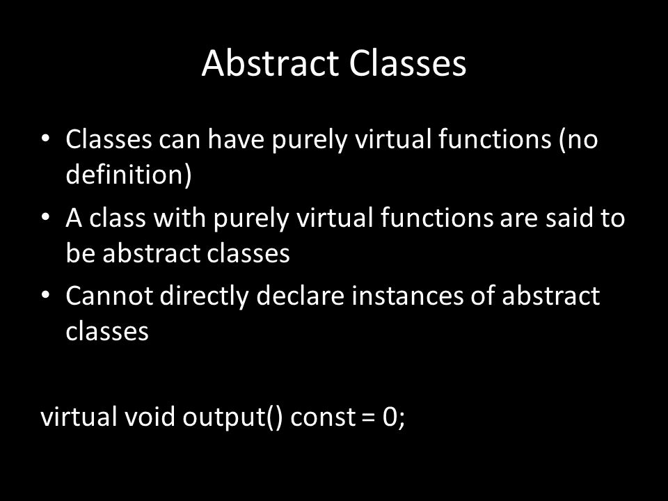 Abstract Classes Classes can have purely virtual functions (no definition) A class with purely virtual functions are said to be abstract classes Cannot directly declare instances of abstract classes virtual void output() const = 0;