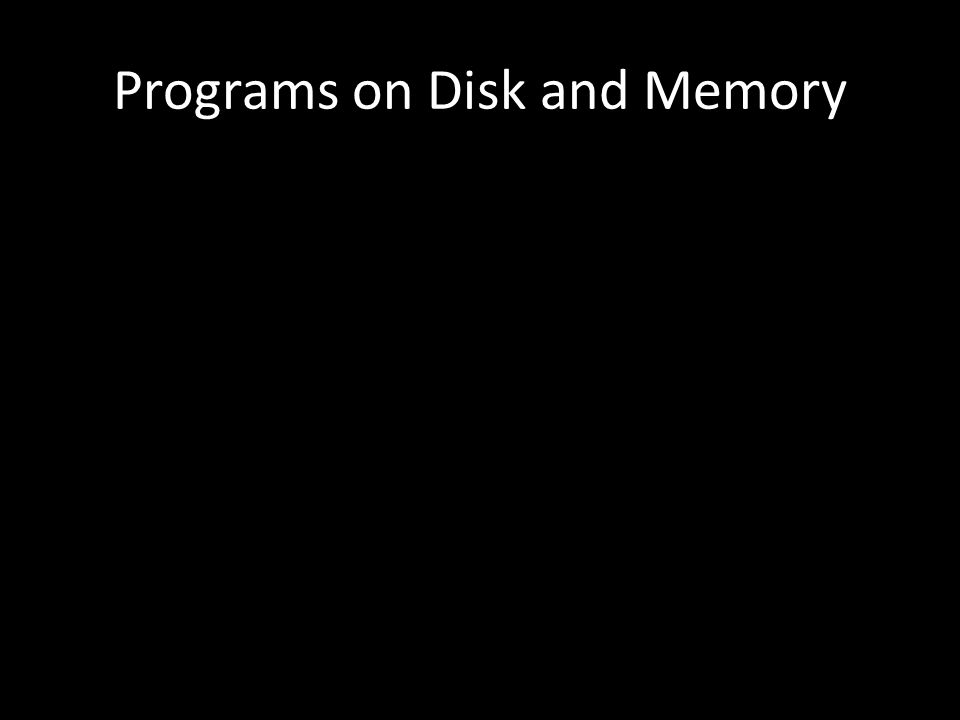 Programs on Disk and Memory