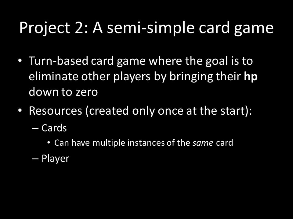 Project 2: A semi-simple card game Turn-based card game where the goal is to eliminate other players by bringing their hp down to zero Resources (crea