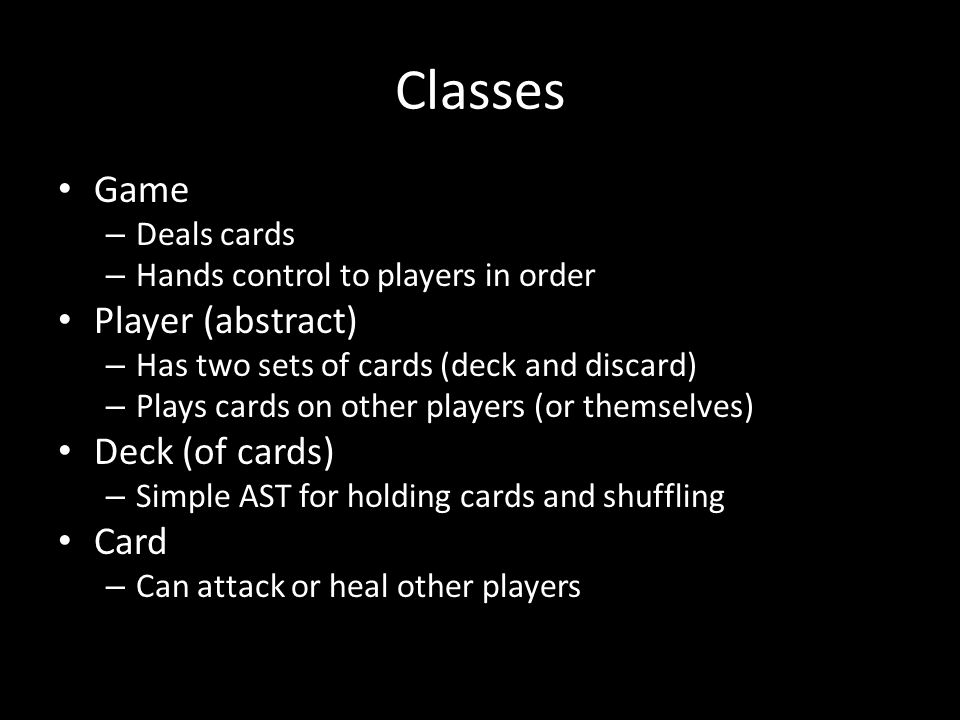 Classes Game – Deals cards – Hands control to players in order Player (abstract) – Has two sets of cards (deck and discard) – Plays cards on other pla