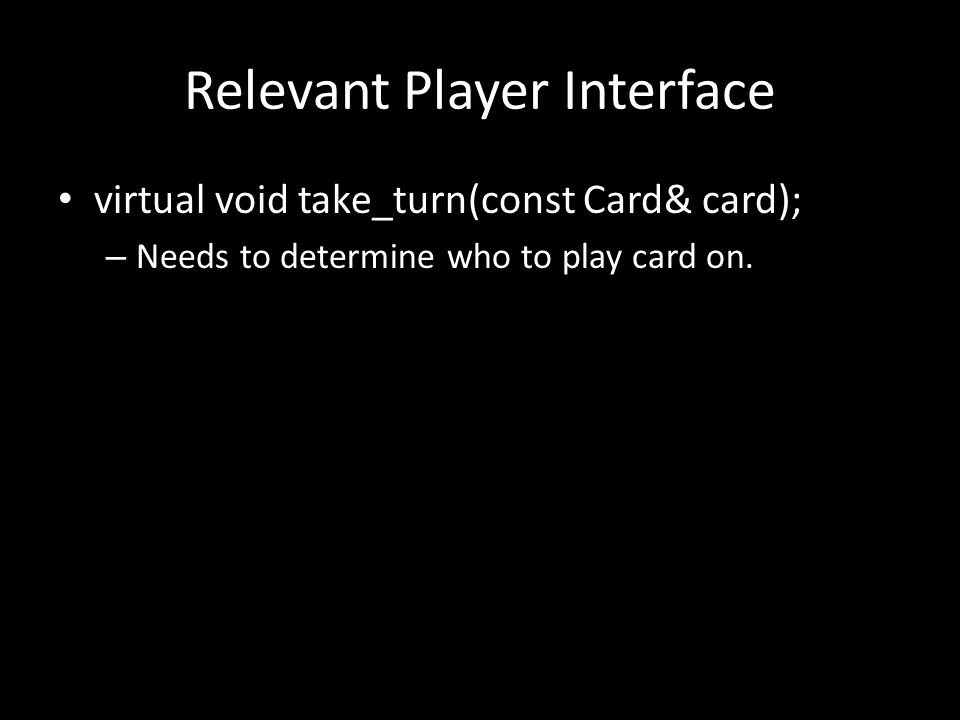 Relevant Player Interface virtual void take_turn(const Card& card); – Needs to determine who to play card on.