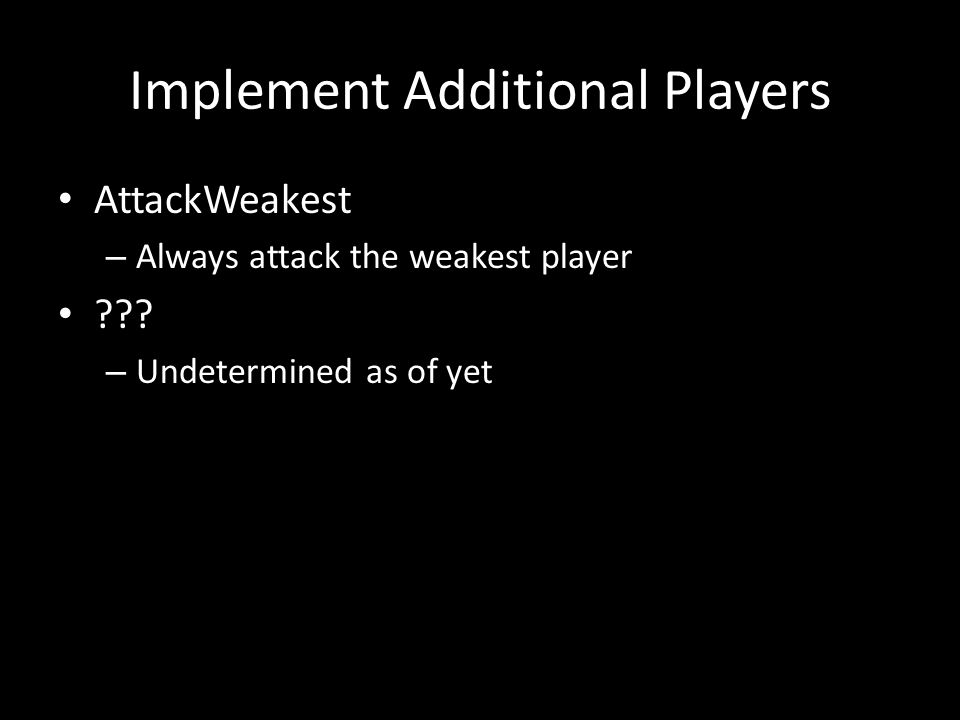 Implement Additional Players AttackWeakest – Always attack the weakest player .