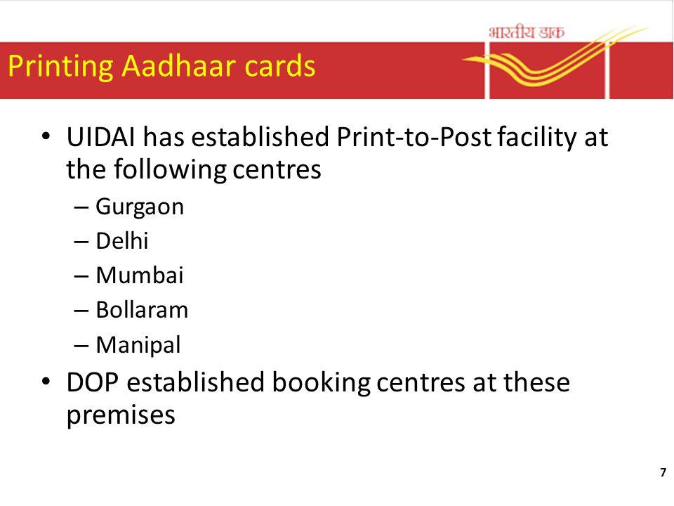 7 Printing Aadhaar cards UIDAI has established Print-to-Post facility at the following centres – Gurgaon – Delhi – Mumbai – Bollaram – Manipal DOP est