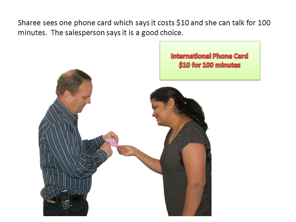 Sharee sees one phone card which says it costs $10 and she can talk for 100 minutes. The salesperson says it is a good choice.