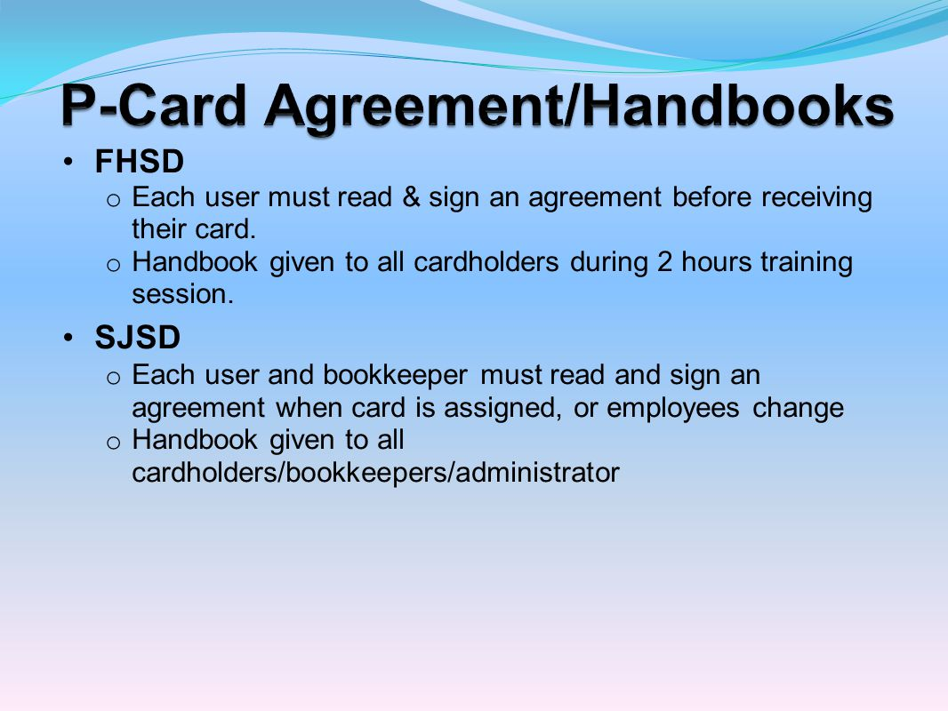 FHSD o Each user must read & sign an agreement before receiving their card. o Handbook given to all cardholders during 2 hours training session. SJSD