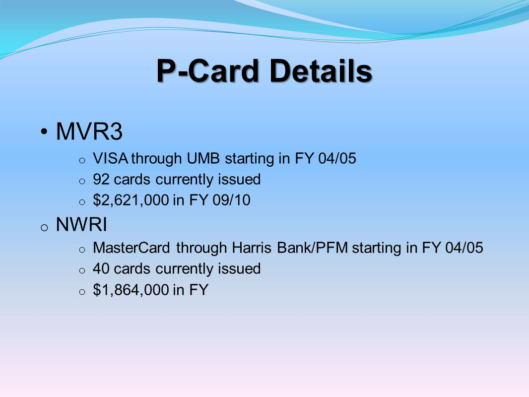 P-Card Details MVR3 o VISA through UMB starting in FY 04/05 o 92 cards currently issued o $2,621,000 in FY 09/10 o NWRI o MasterCard through Harris Ba