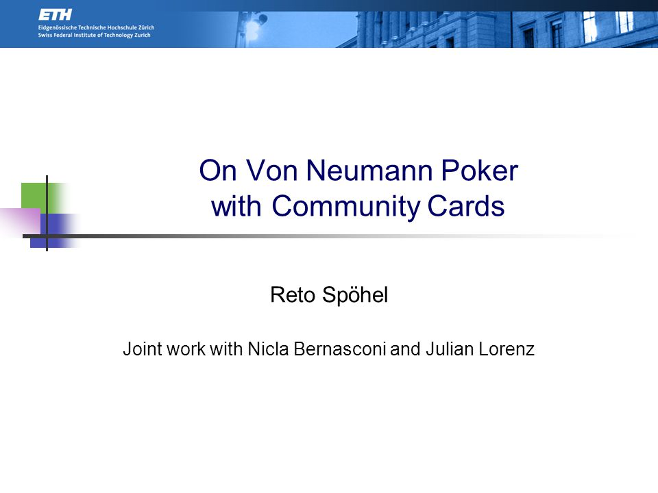 On Von Neumann Poker with Community Cards Reto Spöhel Joint work with Nicla Bernasconi and Julian Lorenz TexPoint fonts used in EMF.