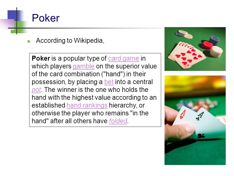 Poker Poker is a popular type of card game in which players gamble on the superior value of the card combination ( hand ) in their possession, by placing a bet into a central pot.