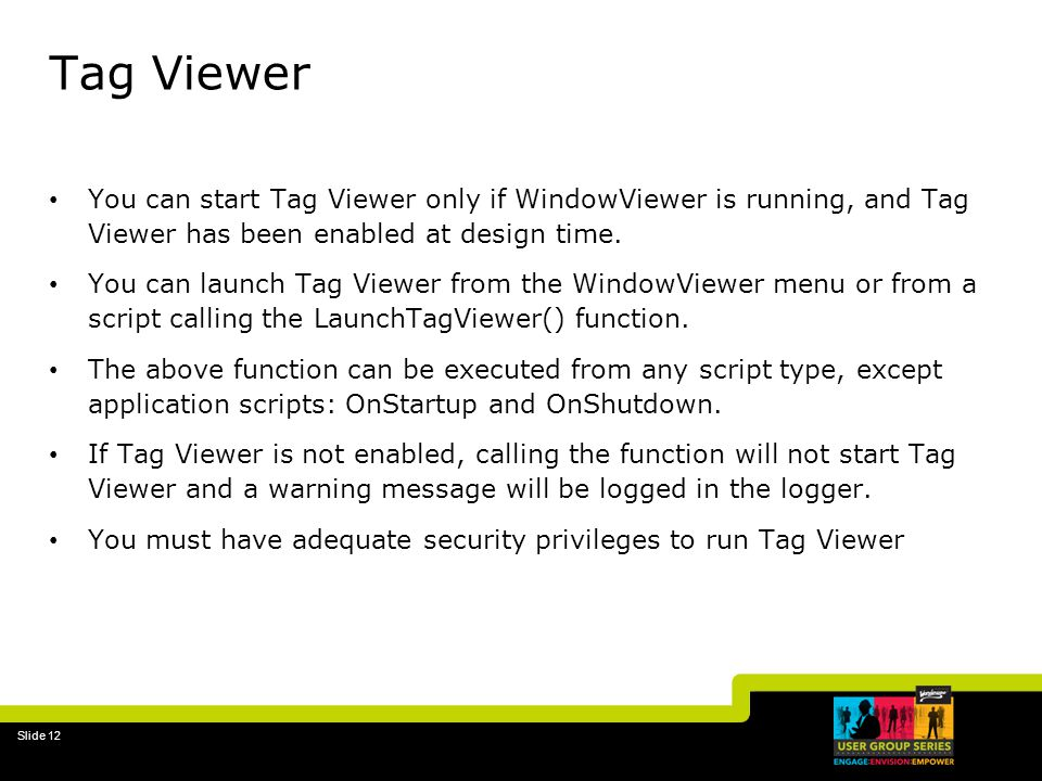 Slide 12 Tag Viewer You can start Tag Viewer only if WindowViewer is running, and Tag Viewer has been enabled at design time.