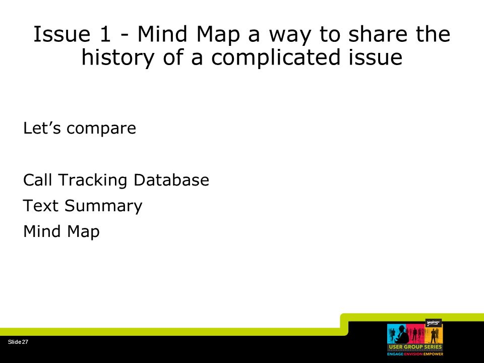 Slide 27 Issue 1 - Mind Map a way to share the history of a complicated issue Lets compare Call Tracking Database Text Summary Mind Map