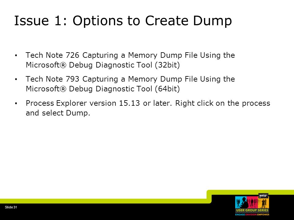 Slide 31 Issue 1: Options to Create Dump Tech Note 726 Capturing a Memory Dump File Using the Microsoft® Debug Diagnostic Tool (32bit) Tech Note 793 Capturing a Memory Dump File Using the Microsoft® Debug Diagnostic Tool (64bit) Process Explorer version 15.13 or later.