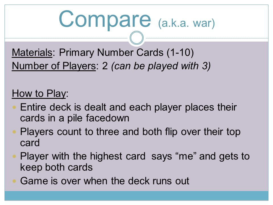 Compare (a.k.a. war) Materials: Primary Number Cards (1-10) Number of Players: 2 (can be played with 3) How to Play: Entire deck is dealt and each pla