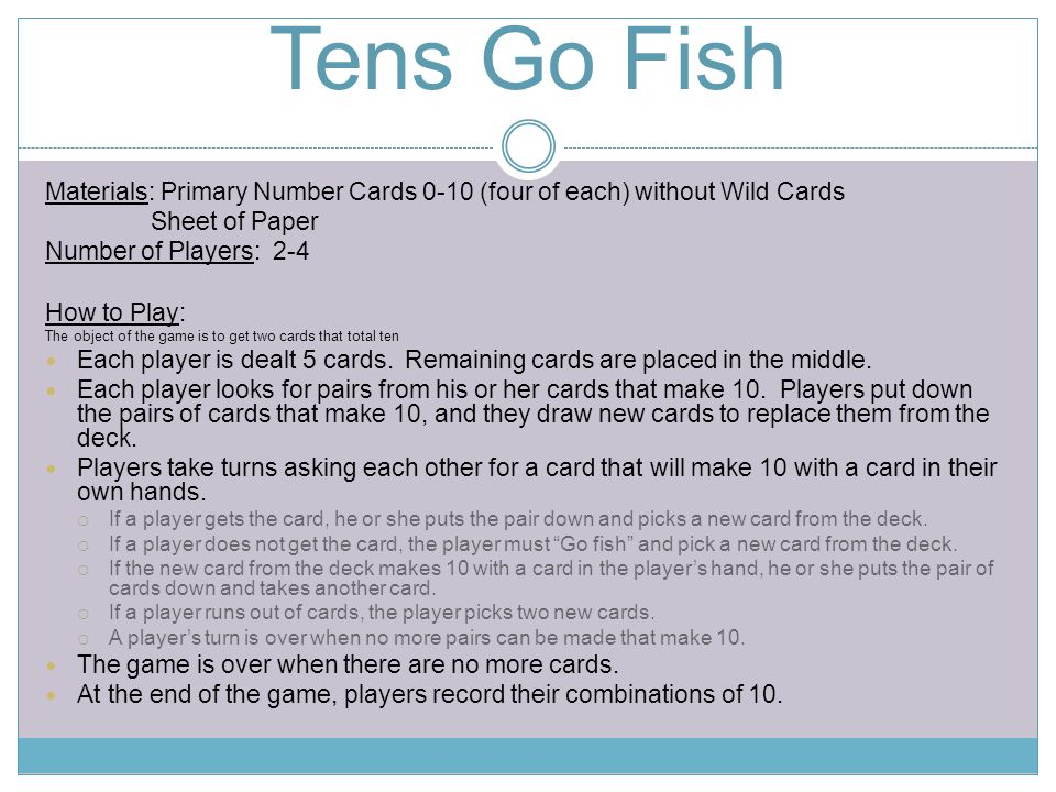Tens Go Fish Materials: Primary Number Cards 0-10 (four of each) without Wild Cards Sheet of Paper Number of Players: 2-4 How to Play: The object of t