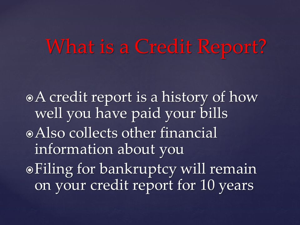 A credit report is a history of how well you have paid your bills A credit report is a history of how well you have paid your bills Also collects other financial information about you Also collects other financial information about you Filing for bankruptcy will remain on your credit report for 10 years Filing for bankruptcy will remain on your credit report for 10 years What is a Credit Report