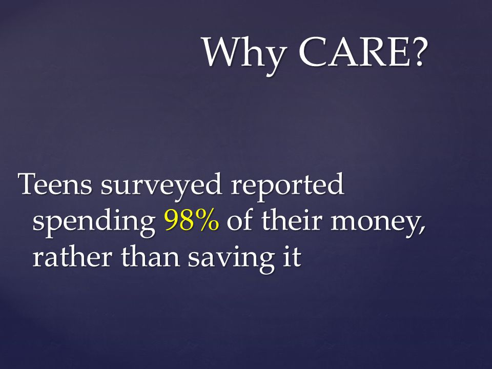 Teens surveyed reported spending 98% of their money, rather than saving it Why CARE?