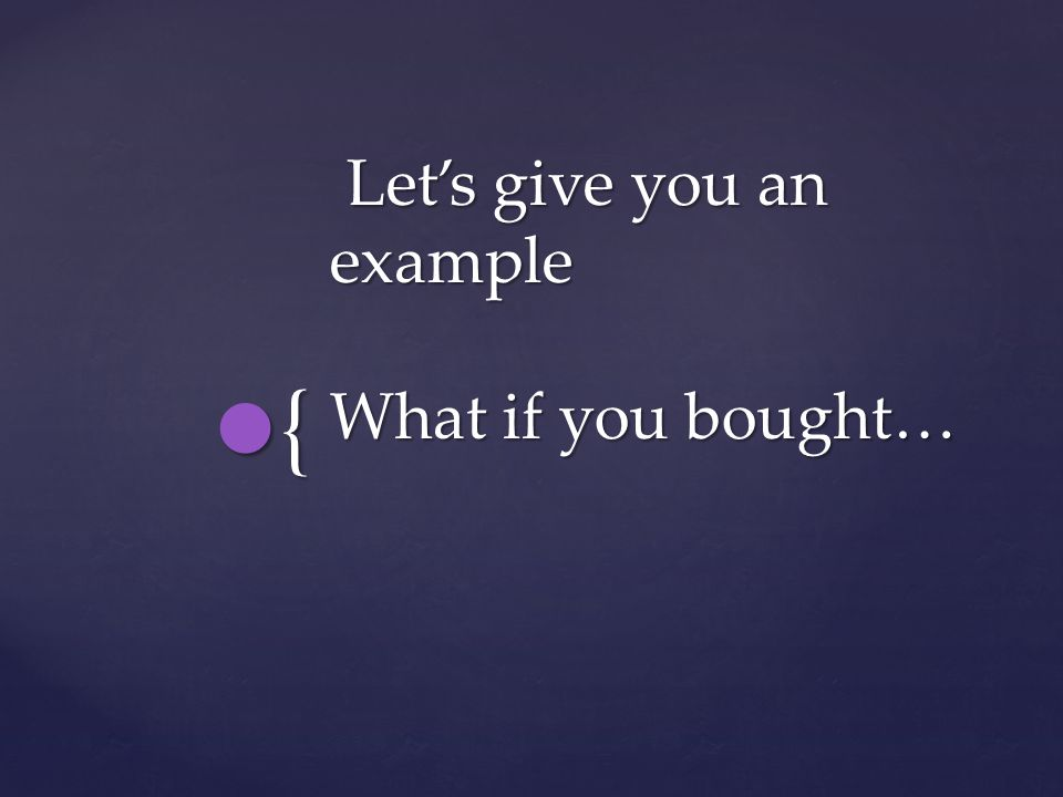 { Lets give you an example What if you bought… Lets give you an example What if you bought…