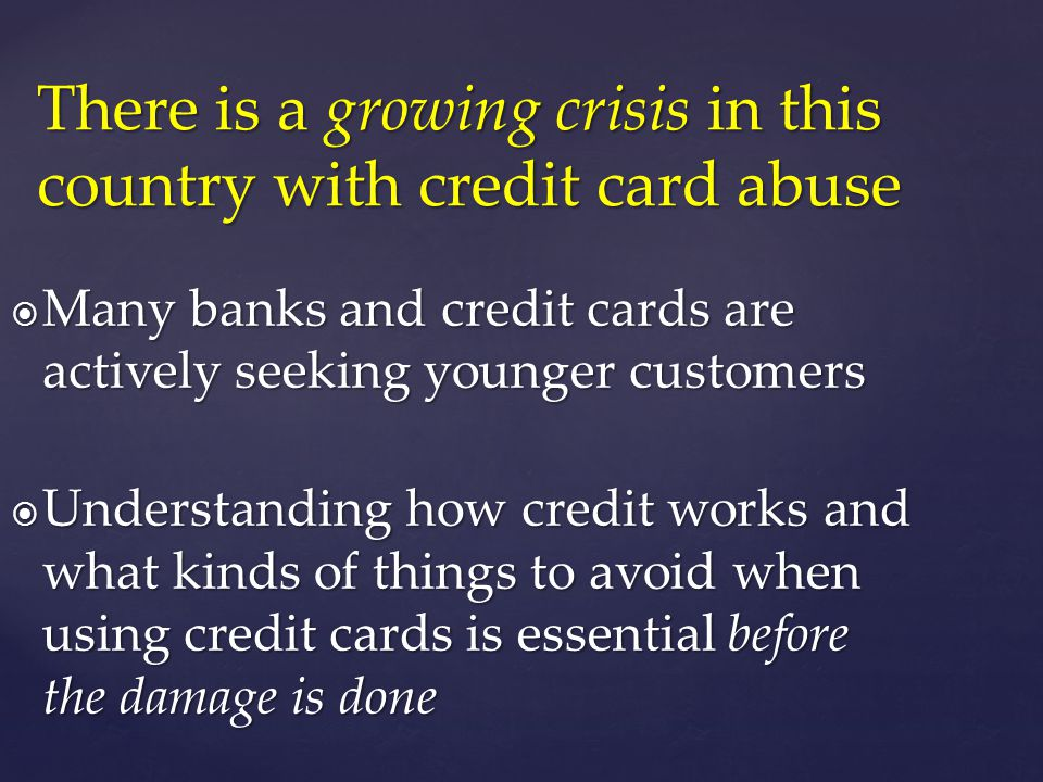 Many banks and credit cards are actively seeking younger customers Many banks and credit cards are actively seeking younger customers Understanding how credit works and what kinds of things to avoid when using credit cards is essential before the damage is done Understanding how credit works and what kinds of things to avoid when using credit cards is essential before the damage is done There is a growing crisis in this country with credit card abuse