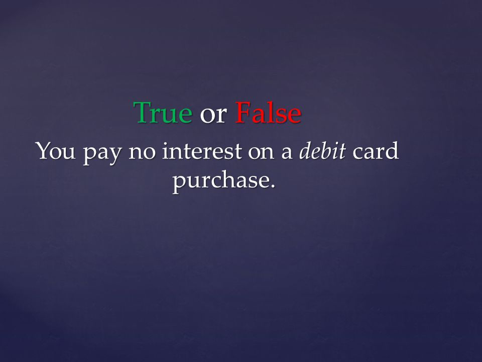 True or False You pay no interest on a debit card purchase.