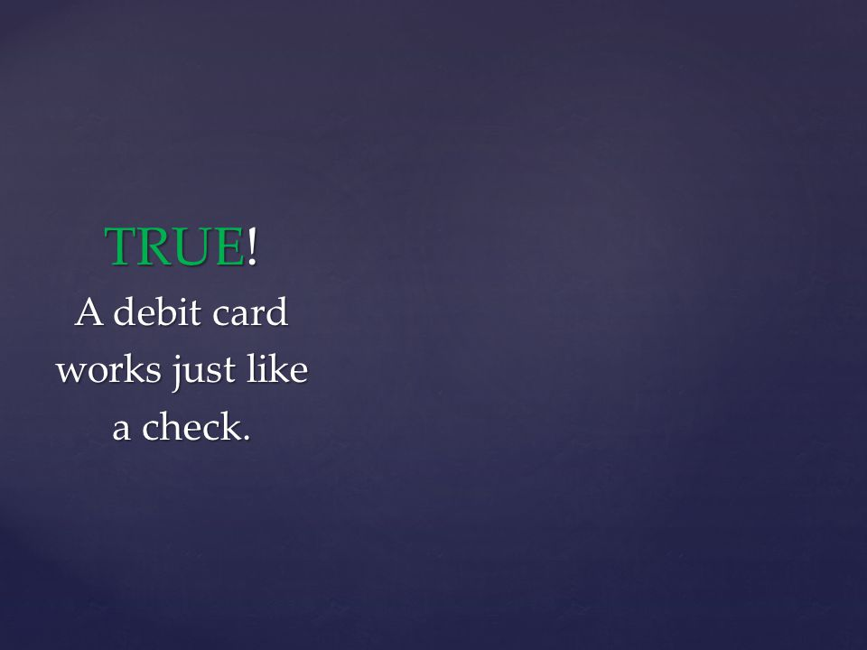 TRUE! A debit card works just like a check.