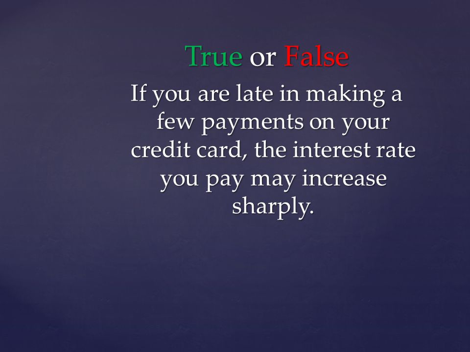 True or False If you are late in making a few payments on your credit card, the interest rate you pay may increase sharply.