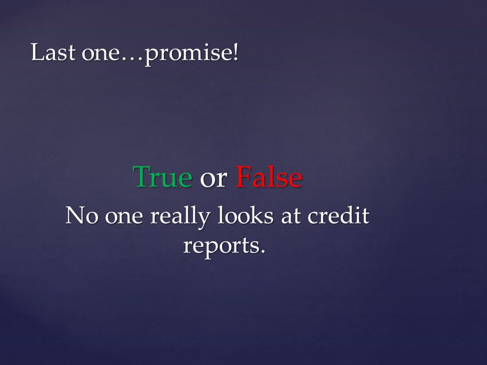 Last one…promise! True or False No one really looks at credit reports.