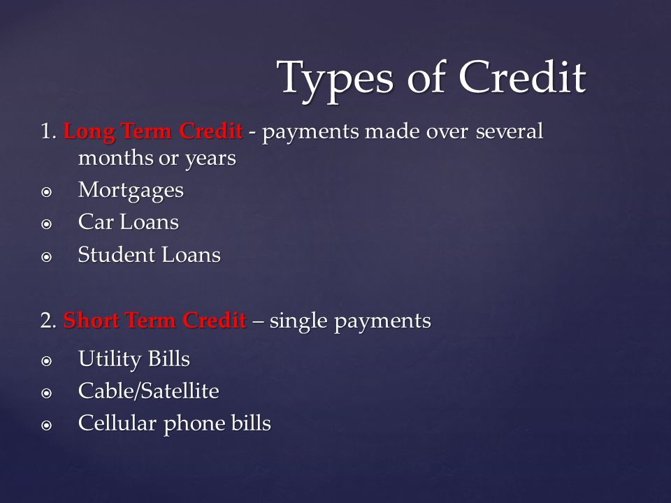 1. Long Term Credit - payments made over several months or years Mortgages Mortgages Car Loans Car Loans Student Loans Student Loans 2. Short Term Cre