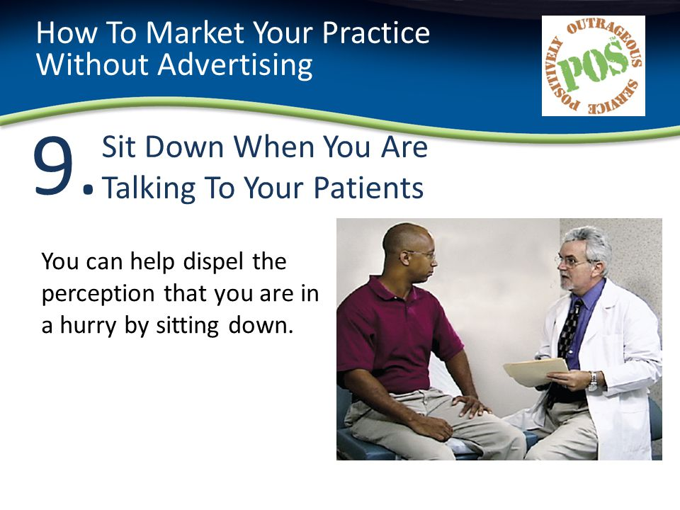 9.9. Sit Down When You Are Talking To Your Patients How To Market Your Practice Without Advertising You can help dispel the perception that you are in