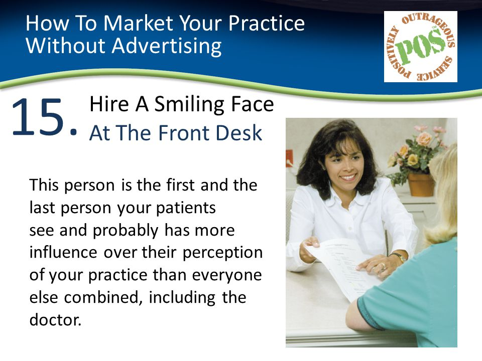 15. How To Market Your Practice Without Advertising This person is the first and the last person your patients see and probably has more influence ove