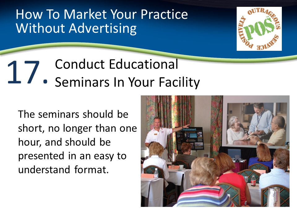17. How To Market Your Practice Without Advertising The seminars should be short, no longer than one hour, and should be presented in an easy to under