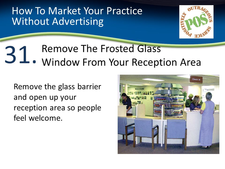 31. How To Market Your Practice Without Advertising Remove the glass barrier and open up your reception area so people feel welcome. Remove The Froste