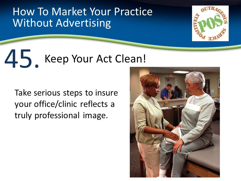 45. How To Market Your Practice Without Advertising Take serious steps to insure your office/clinic reflects a truly professional image. Keep Your Act