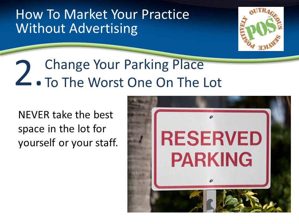 2.2. Change Your Parking Place To The Worst One On The Lot How To Market Your Practice Without Advertising NEVER take the best space in the lot for yo