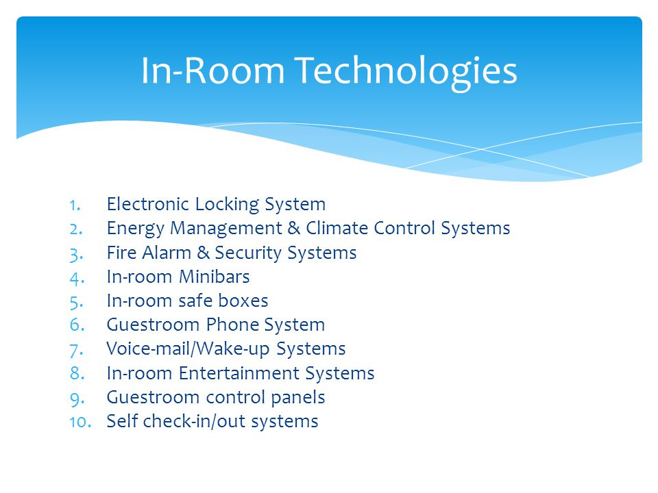 1.Electronic Locking System 2.Energy Management & Climate Control Systems 3.Fire Alarm & Security Systems 4.In-room Minibars 5.In-room safe boxes 6.Guestroom Phone System 7.Voice-mail/Wake-up Systems 8.In-room Entertainment Systems 9.Guestroom control panels 10.Self check-in/out systems In-Room Technologies