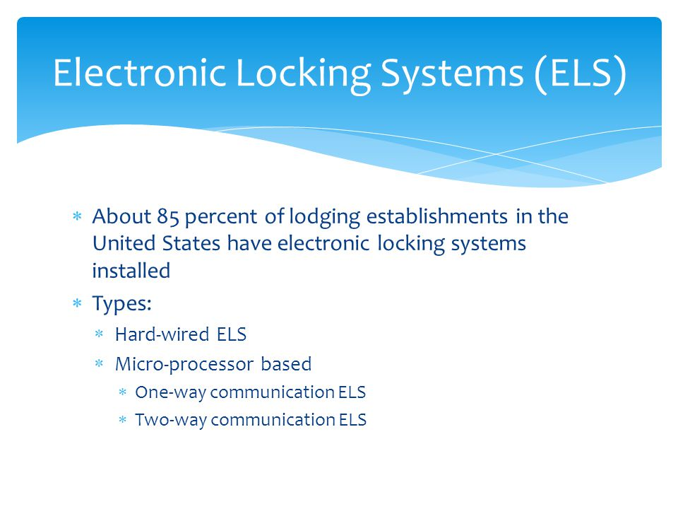 About 85 percent of lodging establishments in the United States have electronic locking systems installed Types: Hard-wired ELS Micro-processor based One-way communication ELS Two-way communication ELS Electronic Locking Systems (ELS)